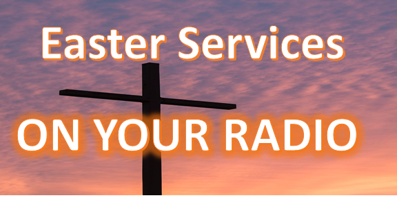 Special EASTER SUNDAY SERVICES – To be Offered On Your Radio